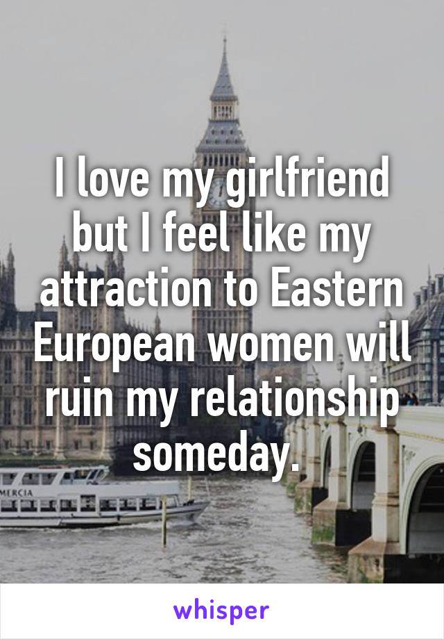 I love my girlfriend but I feel like my attraction to Eastern European women will ruin my relationship someday.