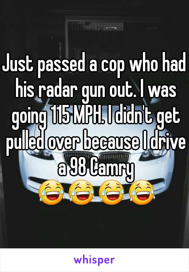 Just passed a cop who had his radar gun out. I was going 115 MPH. I didn't get pulled over because I drive a 98 Camry 😂😂😂😂