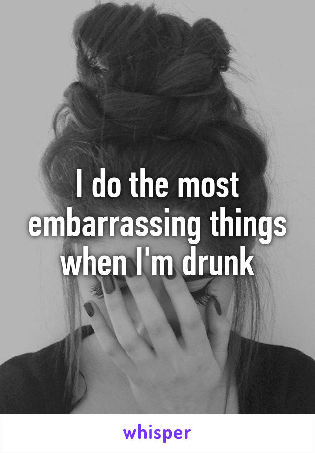 I do the most embarrassing things when I'm drunk