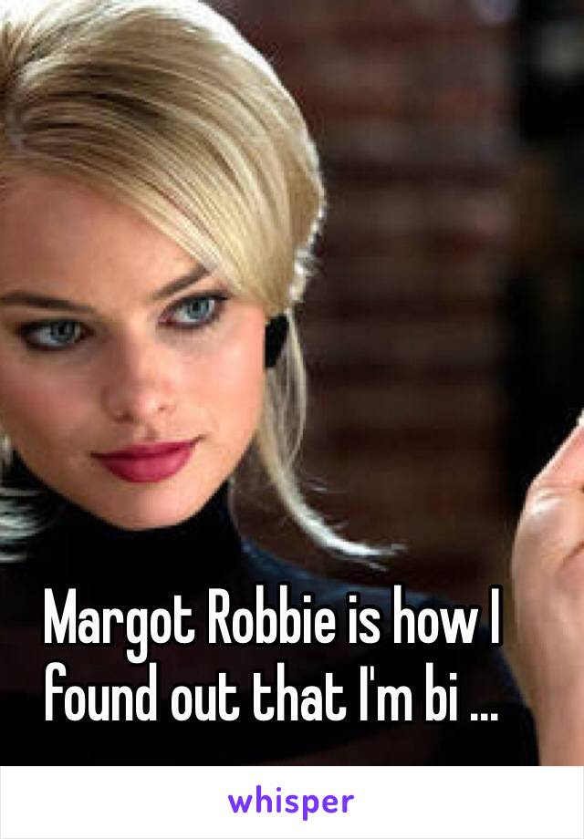 Margot Robbie is how I found out that I'm bi ...