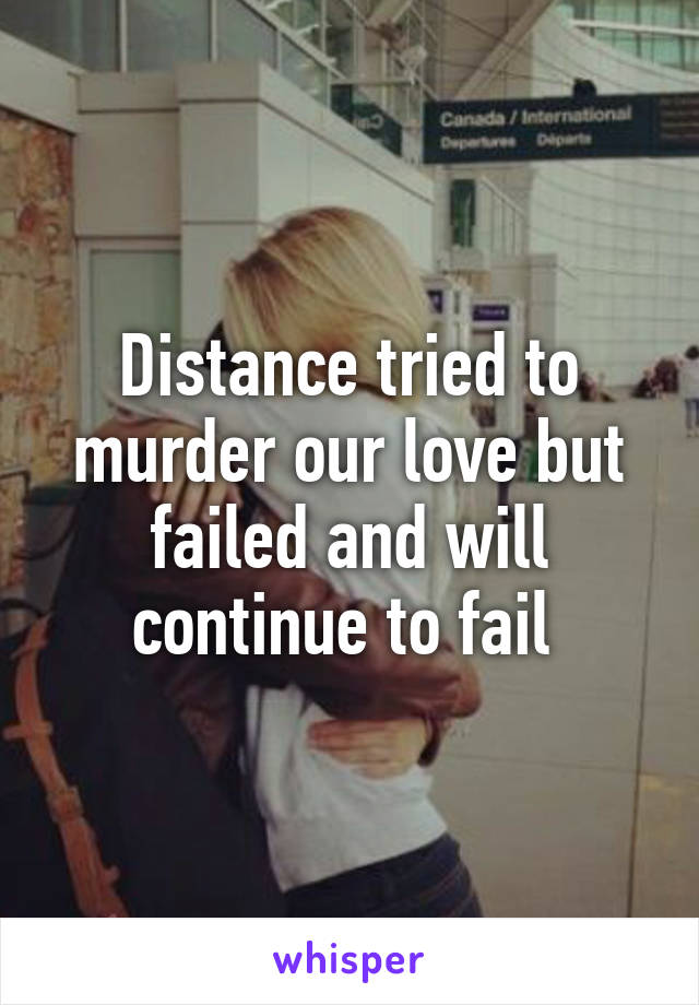 Distance tried to murder our love but failed and will continue to fail