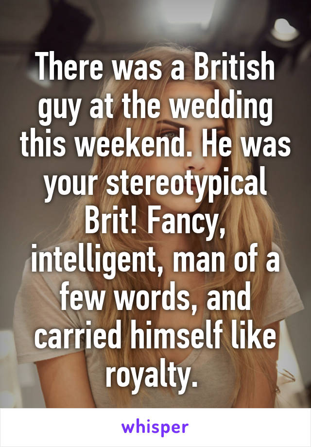 There was a British guy at the wedding this weekend. He was your stereotypical Brit! Fancy, intelligent, man of a few words, and carried himself like royalty.