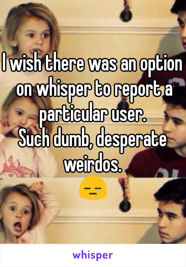I wish there was an option on whisper to report a particular user.  Such dumb, desperate weirdos.  😑