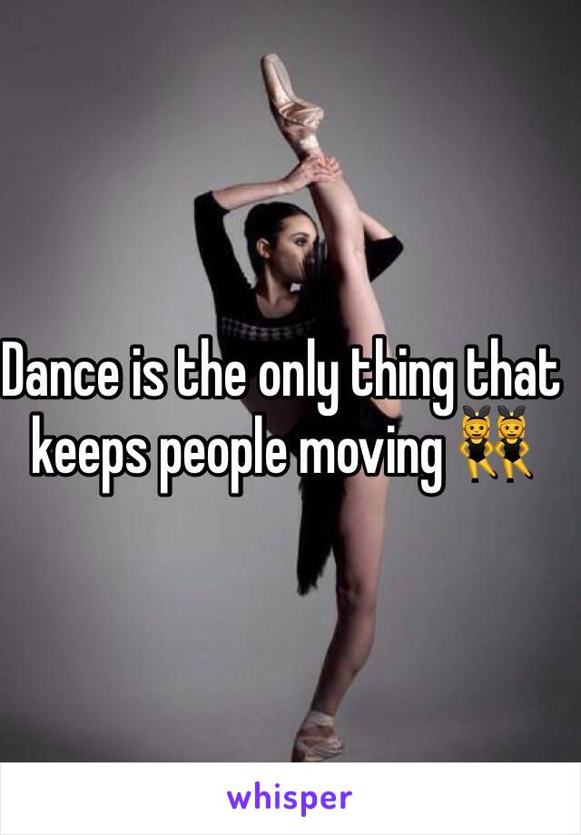 Dance is the only thing that keeps people moving 👯