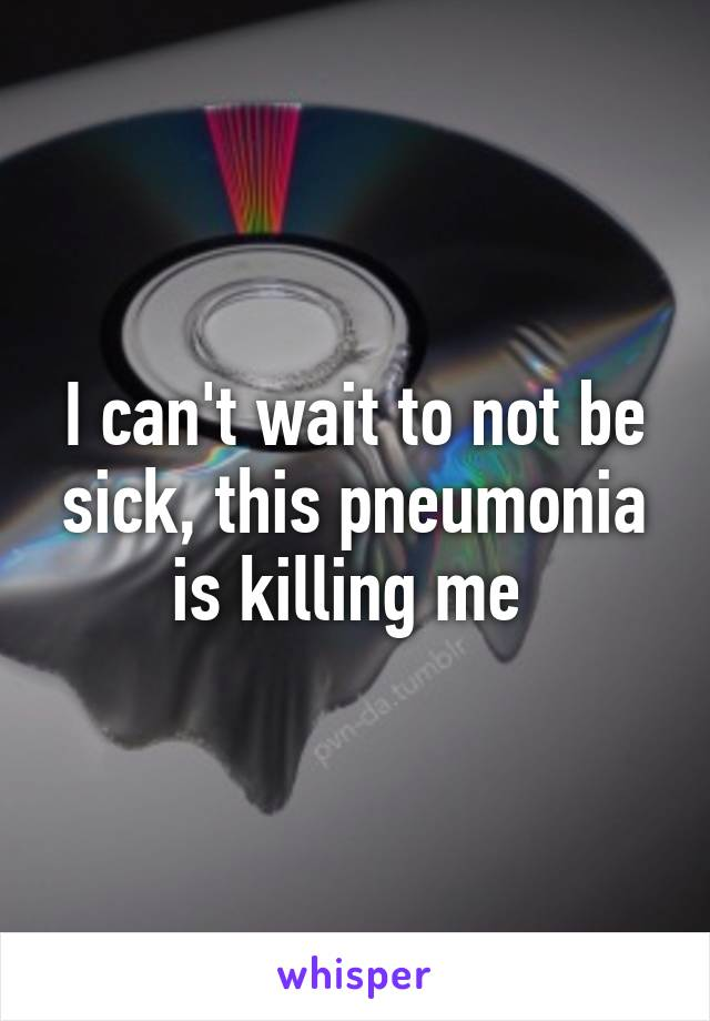 I can't wait to not be sick, this pneumonia is killing me