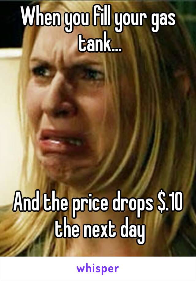 When you fill your gas tank...      And the price drops $.10 the next day