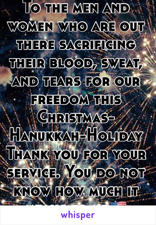 To the men and women who are out there sacrificing their blood, sweat, and tears for our freedom this Christmas-Hanukkah-Holiday Thank you for your service. You do not know how much it means to me🇺🇸