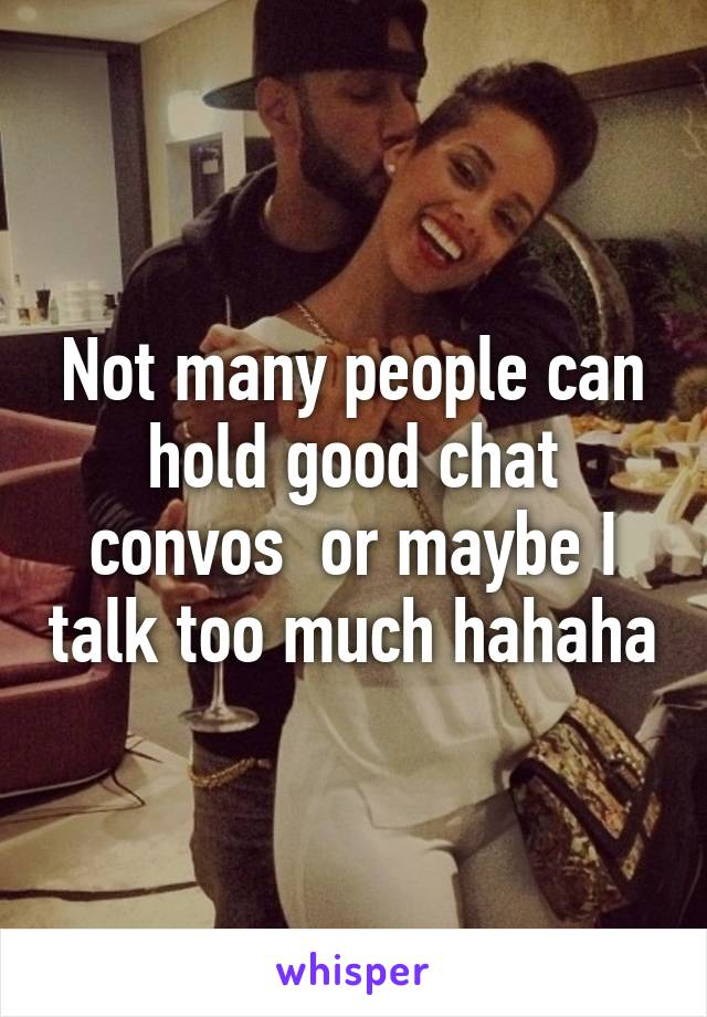 Not many people can hold good chat convos  or maybe I talk too much hahaha