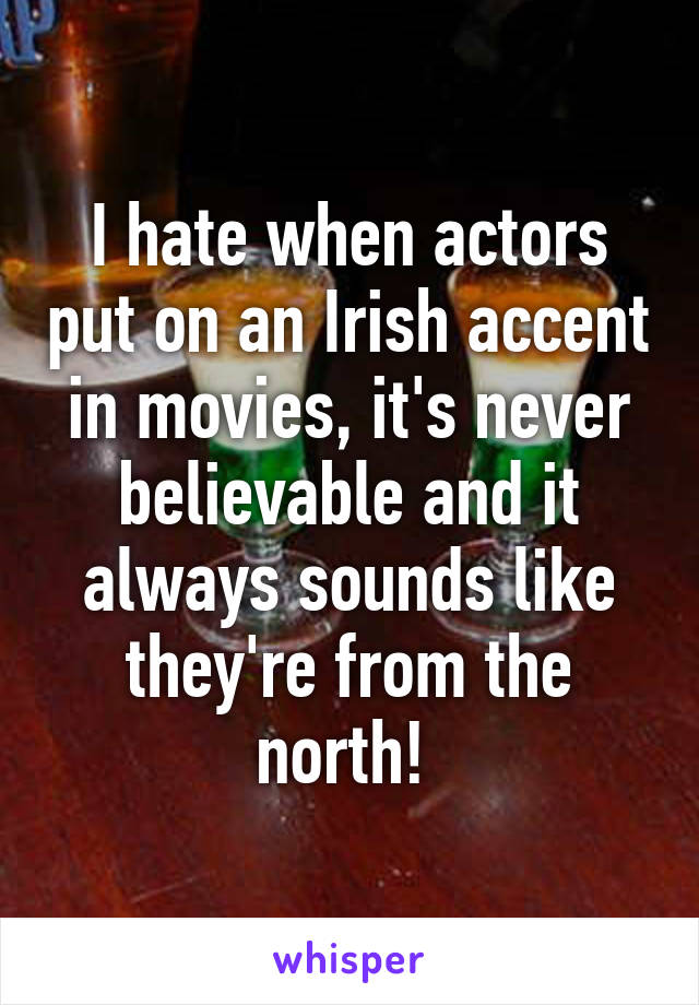 I hate when actors put on an Irish accent in movies, it's never believable and it always sounds like they're from the north!