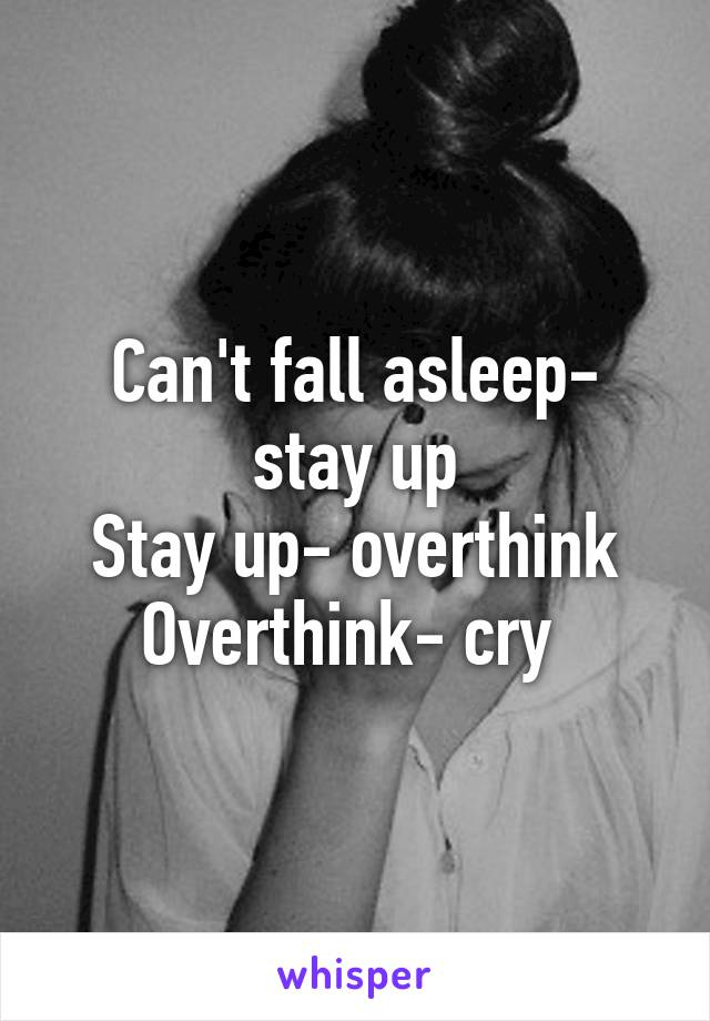 Can't fall asleep- stay up Stay up- overthink Overthink- cry