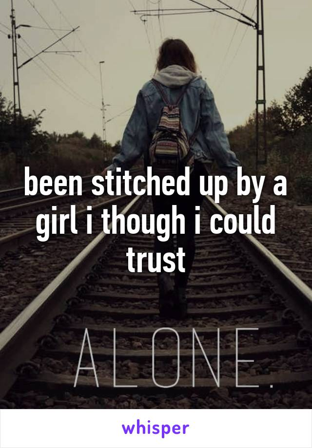 been stitched up by a girl i though i could trust