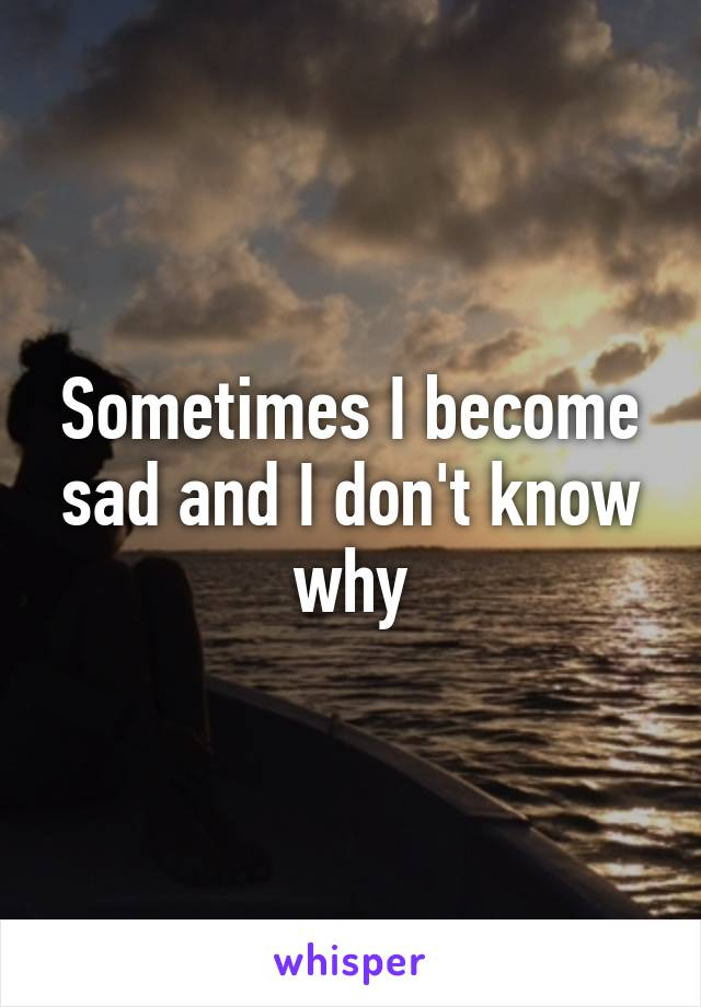 Sometimes I become sad and I don't know why