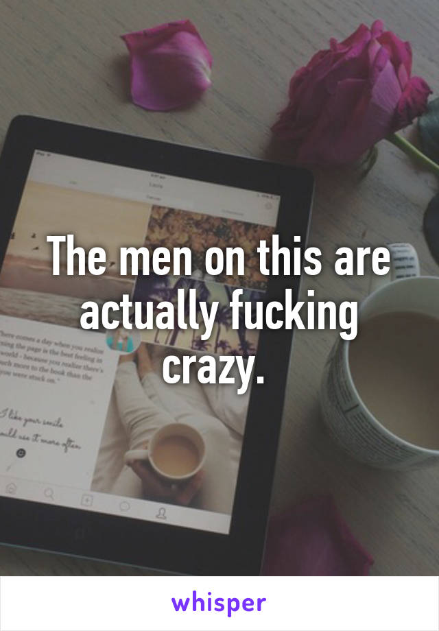 The men on this are actually fucking crazy.