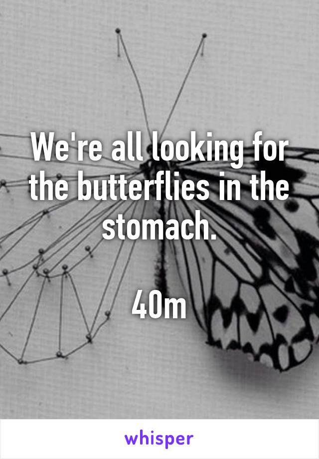 We're all looking for the butterflies in the stomach.  40m