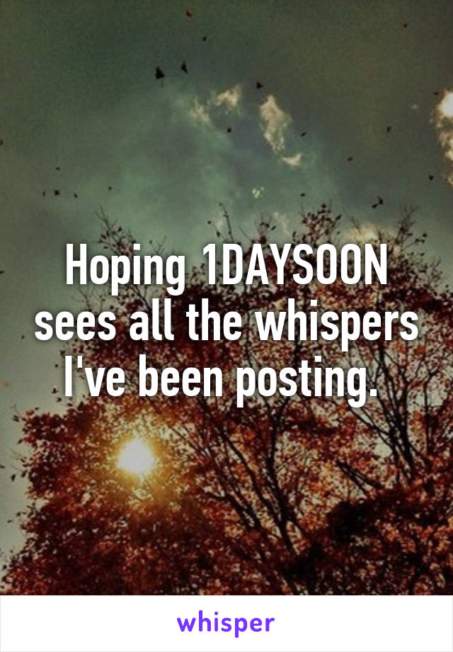 Hoping 1DAYSOON sees all the whispers I've been posting.