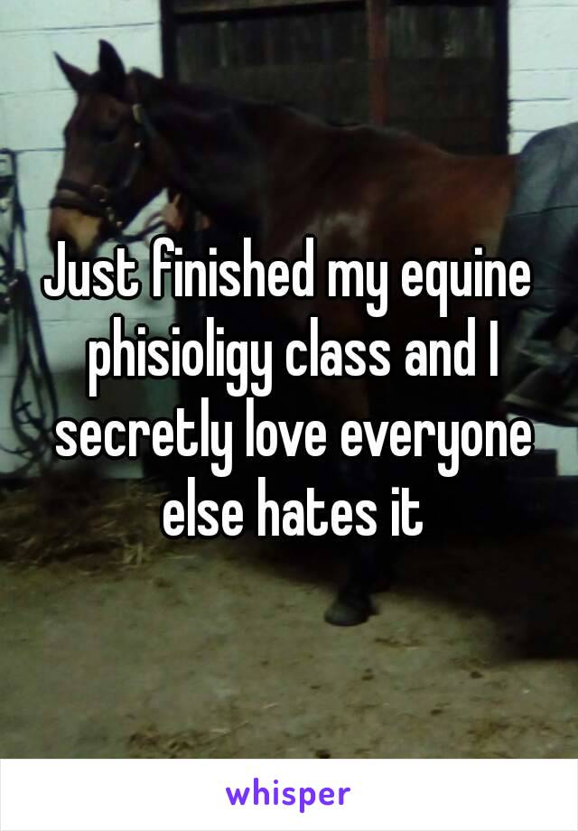 Just finished my equine phisioligy class and I secretly love everyone else hates it