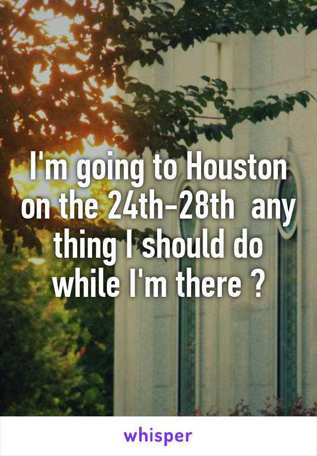 I'm going to Houston on the 24th-28th  any thing I should do while I'm there ?