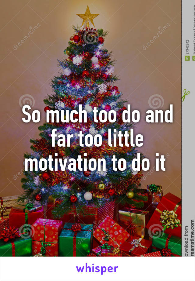 So much too do and far too little motivation to do it