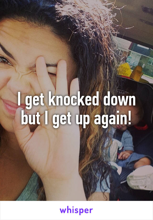 I get knocked down but I get up again!
