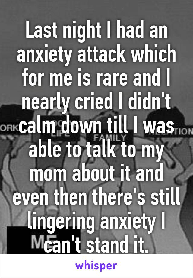 Last night I had an anxiety attack which for me is rare and I nearly cried I didn't calm down till I was able to talk to my mom about it and even then there's still lingering anxiety I can't stand it.
