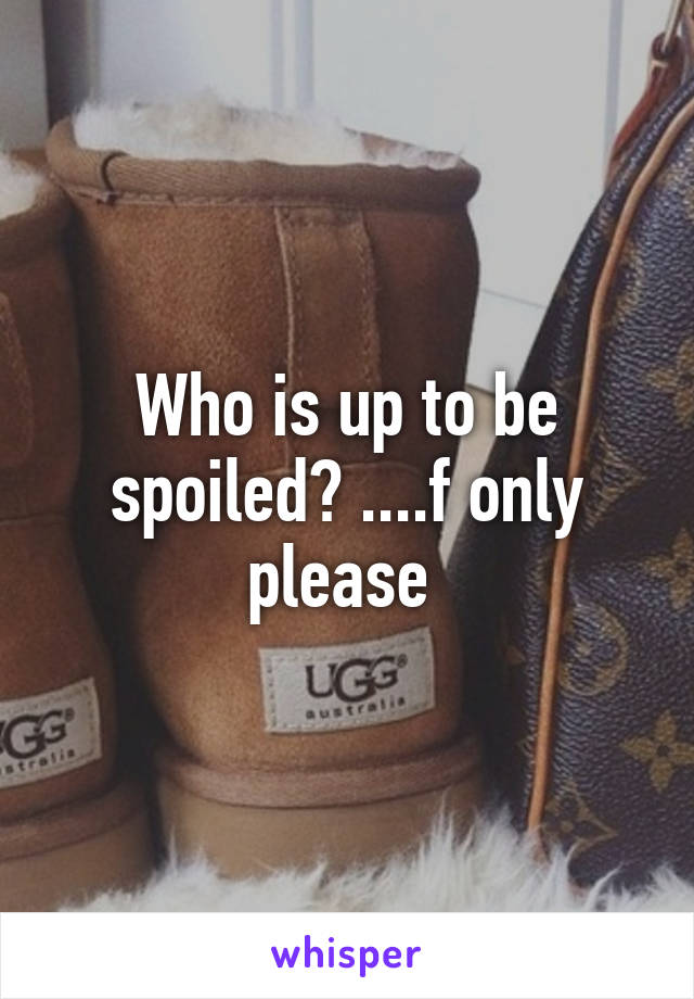 Who is up to be spoiled? ....f only please