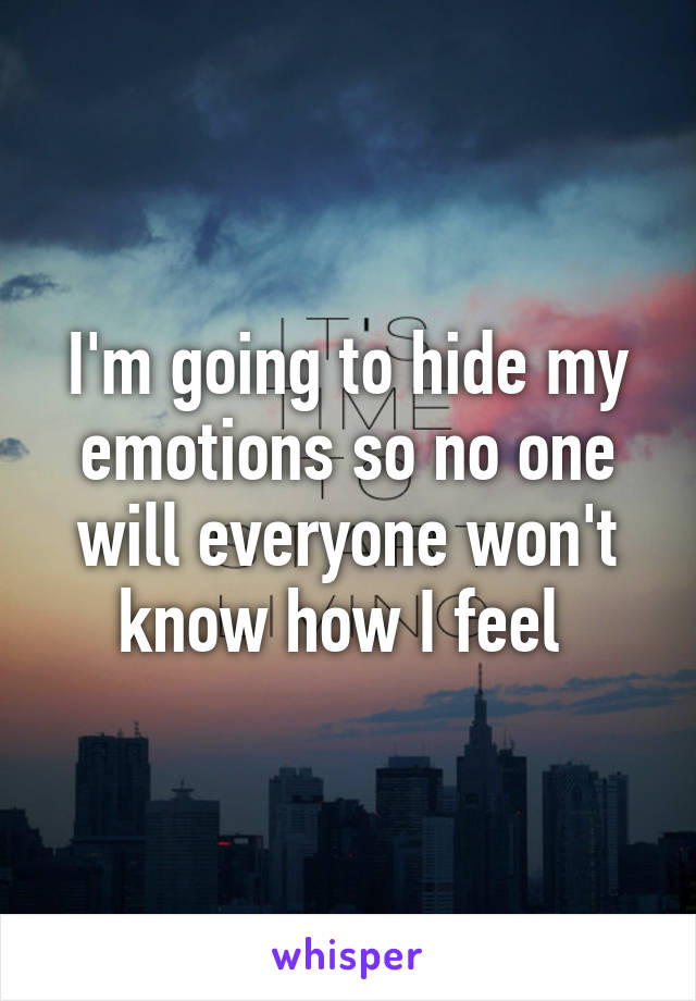 I'm going to hide my emotions so no one will everyone won't know how I feel