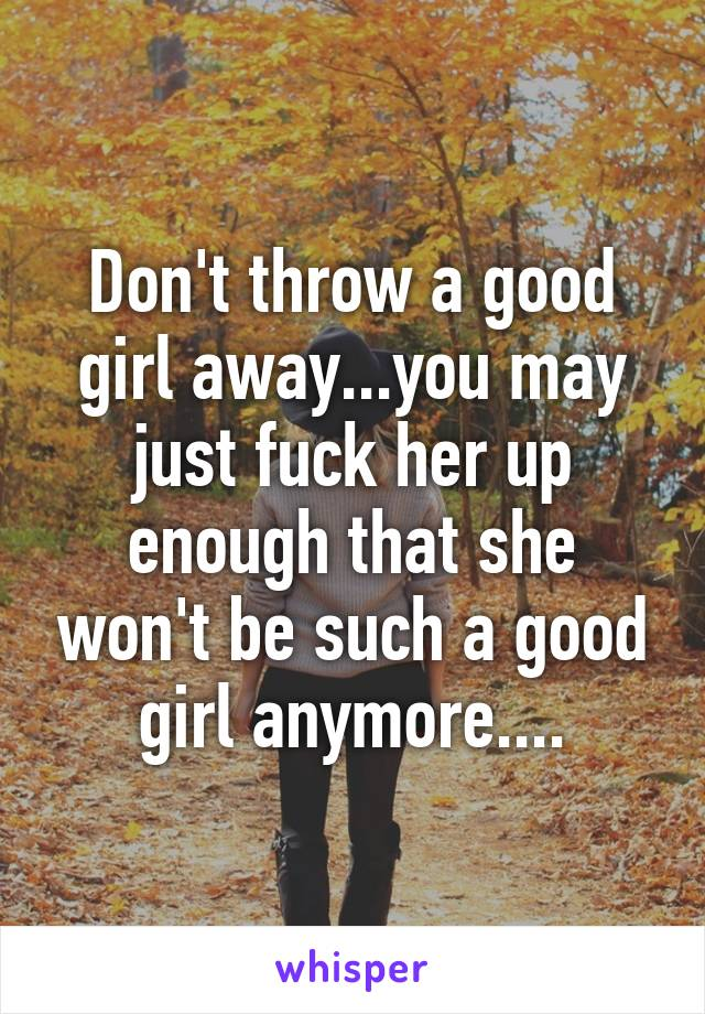 Don't throw a good girl away...you may just fuck her up enough that she won't be such a good girl anymore....