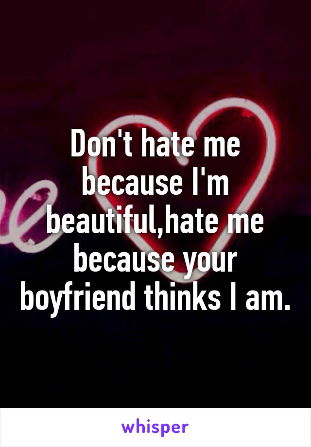 Don't hate me because I'm beautiful,hate me because your boyfriend thinks I am.