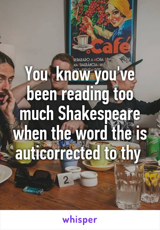 You  know you've been reading too much Shakespeare when the word the is auticorrected to thy