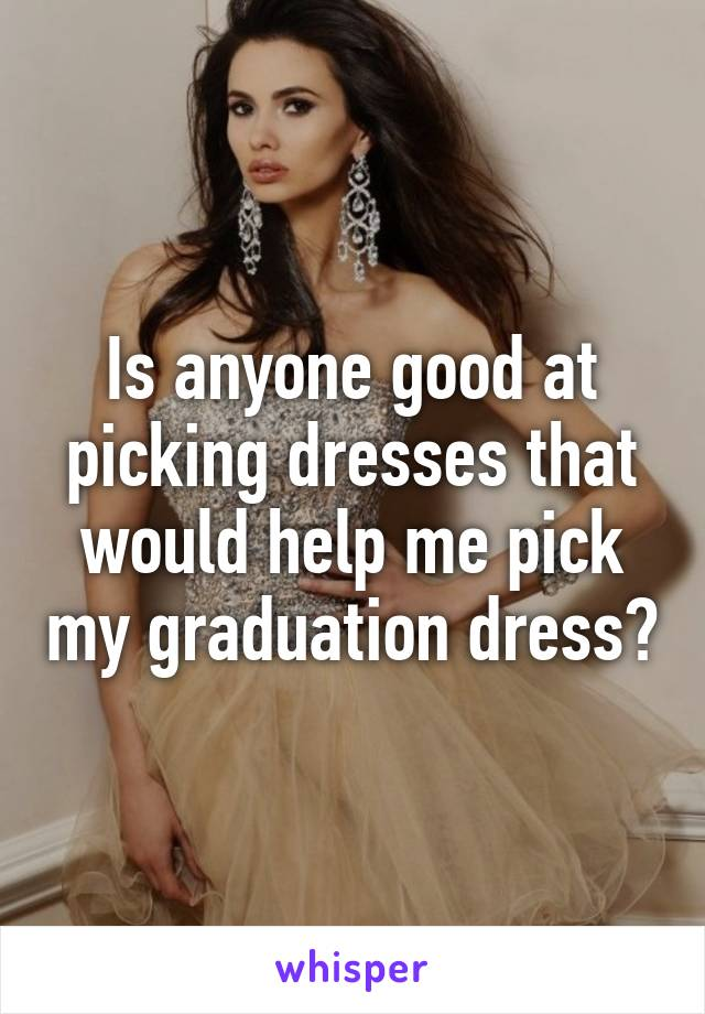 Is anyone good at picking dresses that would help me pick my graduation dress?