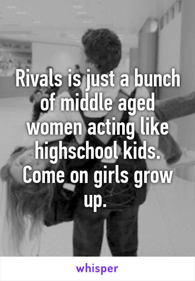 Rivals is just a bunch of middle aged women acting like highschool kids. Come on girls grow up.