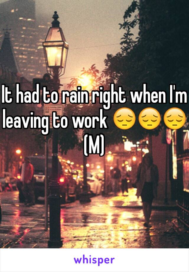 It had to rain right when I'm leaving to work 😔😔😔 (M)