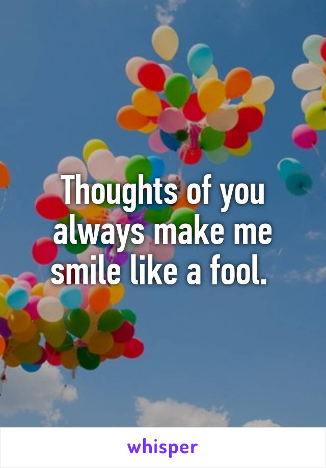 Thoughts of you always make me smile like a fool.
