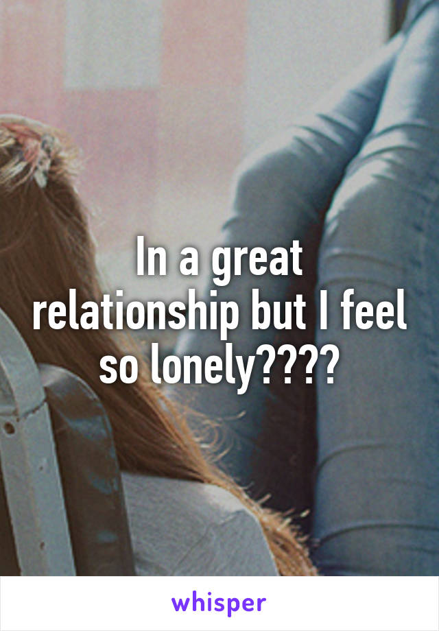 In a great relationship but I feel so lonely????