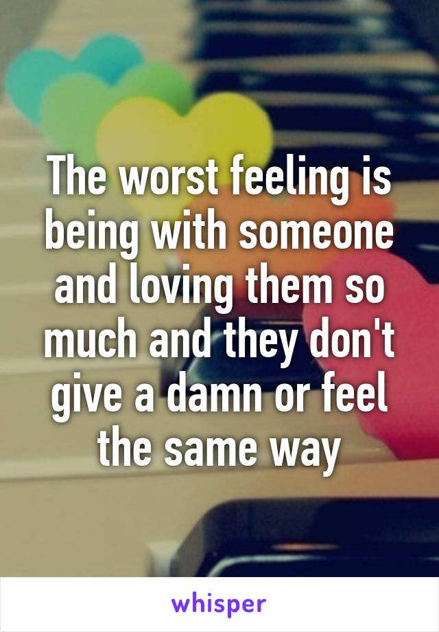 The worst feeling is being with someone and loving them so much and they don't give a damn or feel the same way