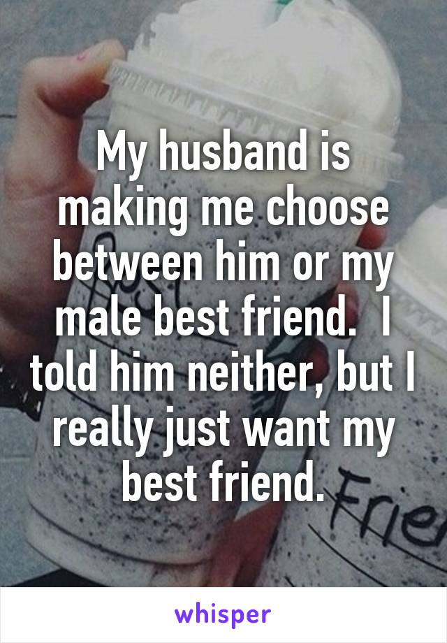My husband is making me choose between him or my male best friend.  I told him neither, but I really just want my best friend.