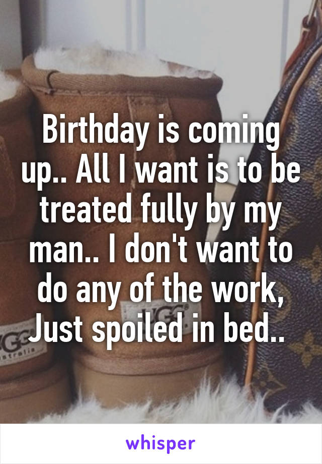 Birthday is coming up.. All I want is to be treated fully by my man.. I don't want to do any of the work, Just spoiled in bed..
