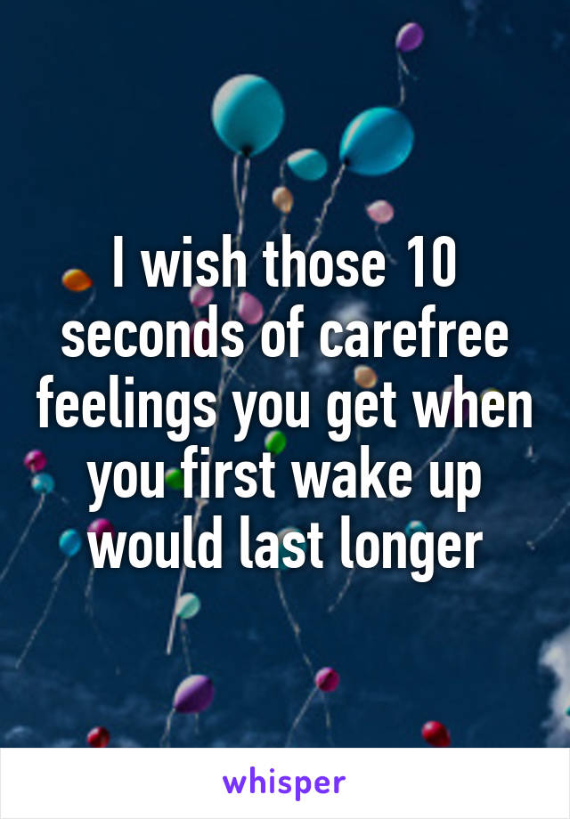 I wish those 10 seconds of carefree feelings you get when you first wake up would last longer