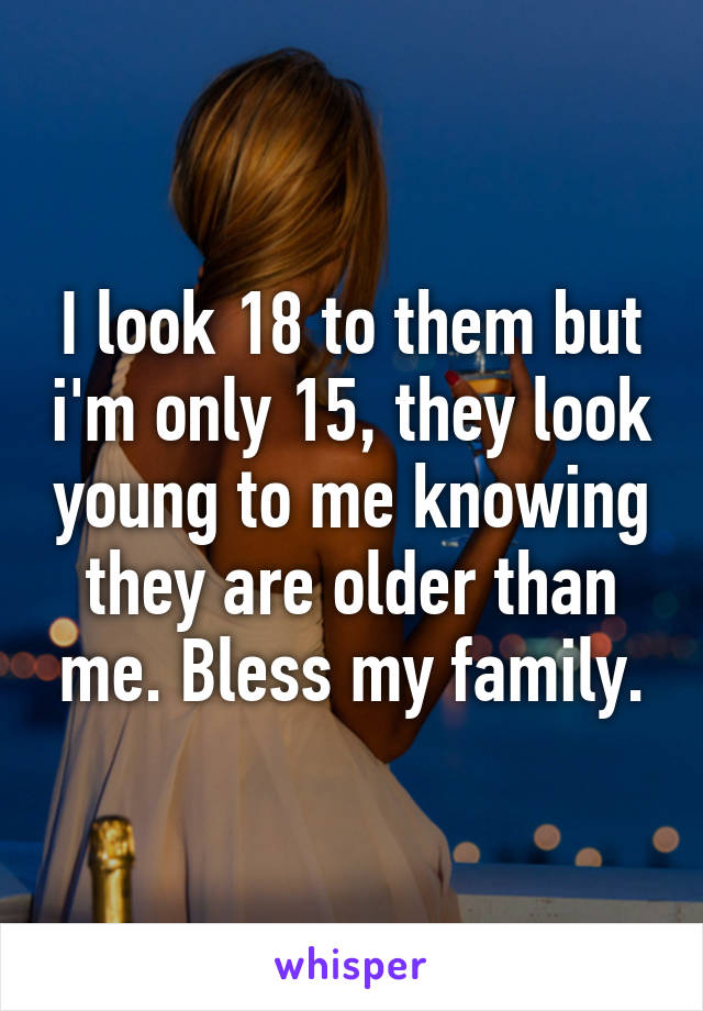 I look 18 to them but i'm only 15, they look young to me knowing they are older than me. Bless my family.