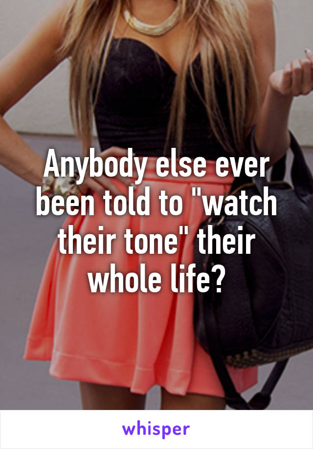 """Anybody else ever been told to """"watch their tone"""" their whole life?"""