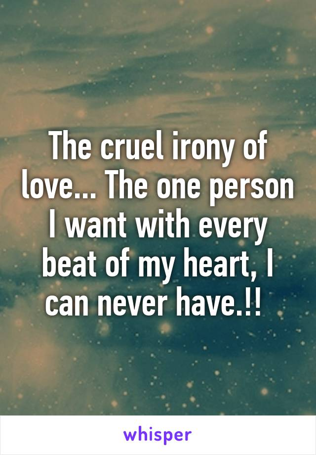 The cruel irony of love... The one person I want with every beat of my heart, I can never have.!!