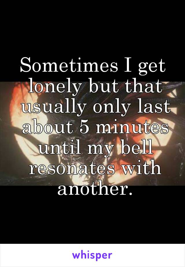 Sometimes I get lonely but that usually only last about 5 minutes until my bell resonates with another.