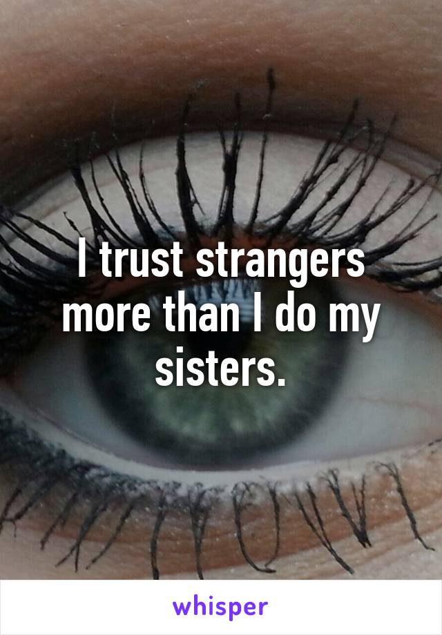 I trust strangers more than I do my sisters.