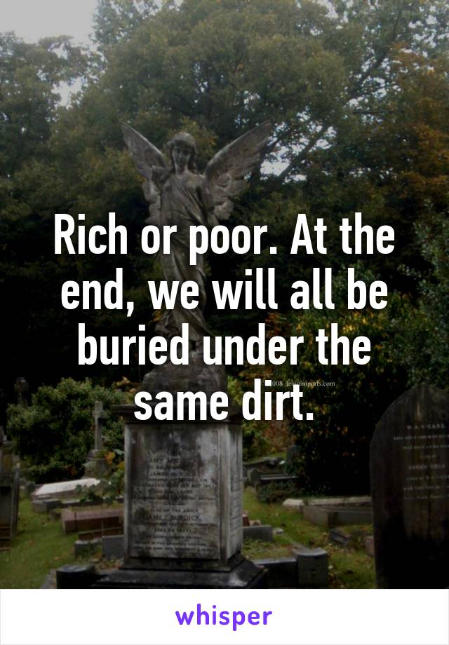 Rich or poor. At the end, we will all be buried under the same dirt.