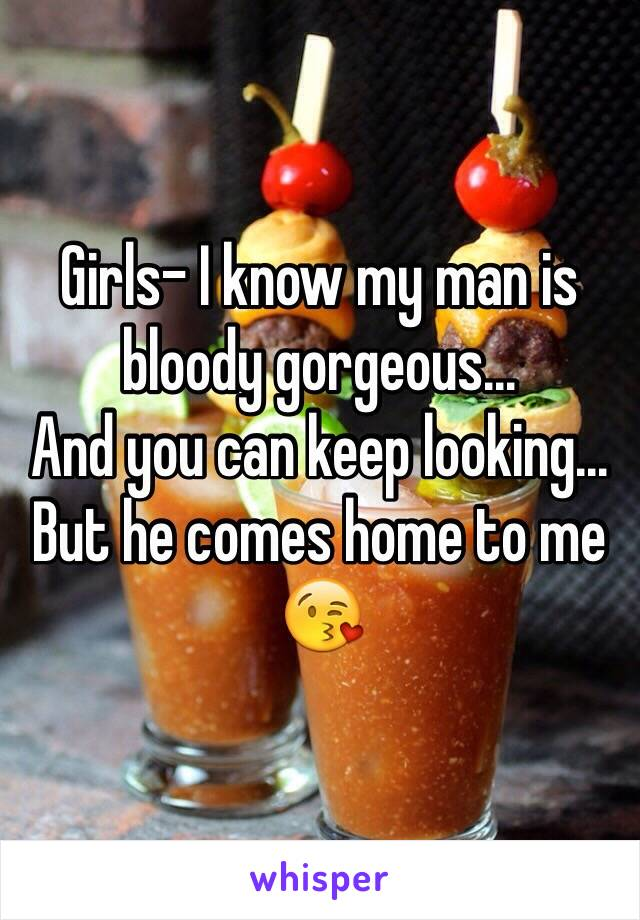 Girls- I know my man is bloody gorgeous...  And you can keep looking...  But he comes home to me 😘