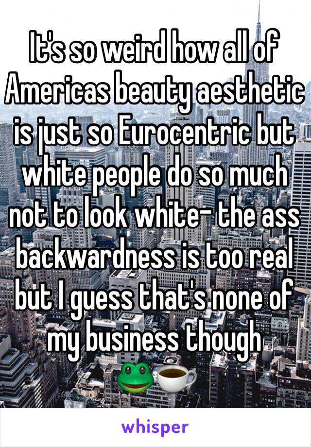 It's so weird how all of Americas beauty aesthetic is just so Eurocentric but white people do so much not to look white- the ass backwardness is too real but I guess that's none of my business though 🐸☕️