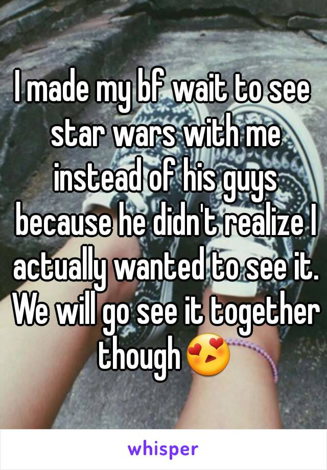 I made my bf wait to see star wars with me instead of his guys because he didn't realize I actually wanted to see it. We will go see it together though😍