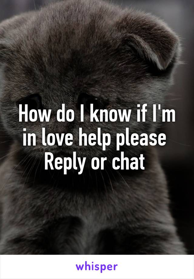 How do I know if I'm in love help please  Reply or chat