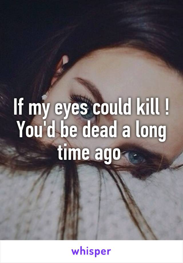 If my eyes could kill ! You'd be dead a long time ago