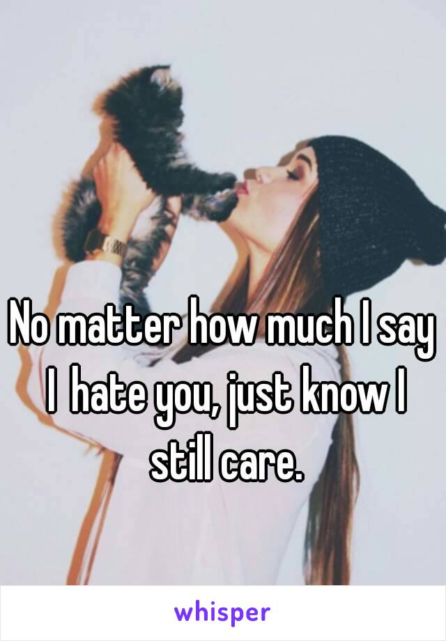 No matter how much I say Ihate you, just know I still care.